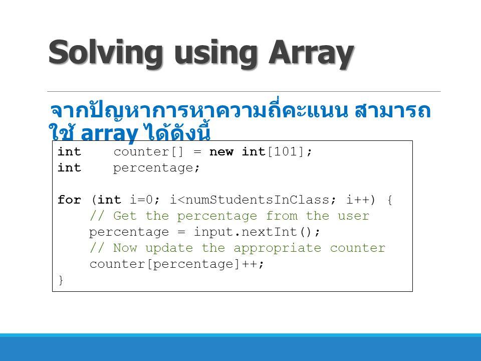 Solving using Array จากปัญหาการหาความถี่คะแนน สามารถใช้ array ได้ดังนี้ int counter[] = new int[101]; int percentage;